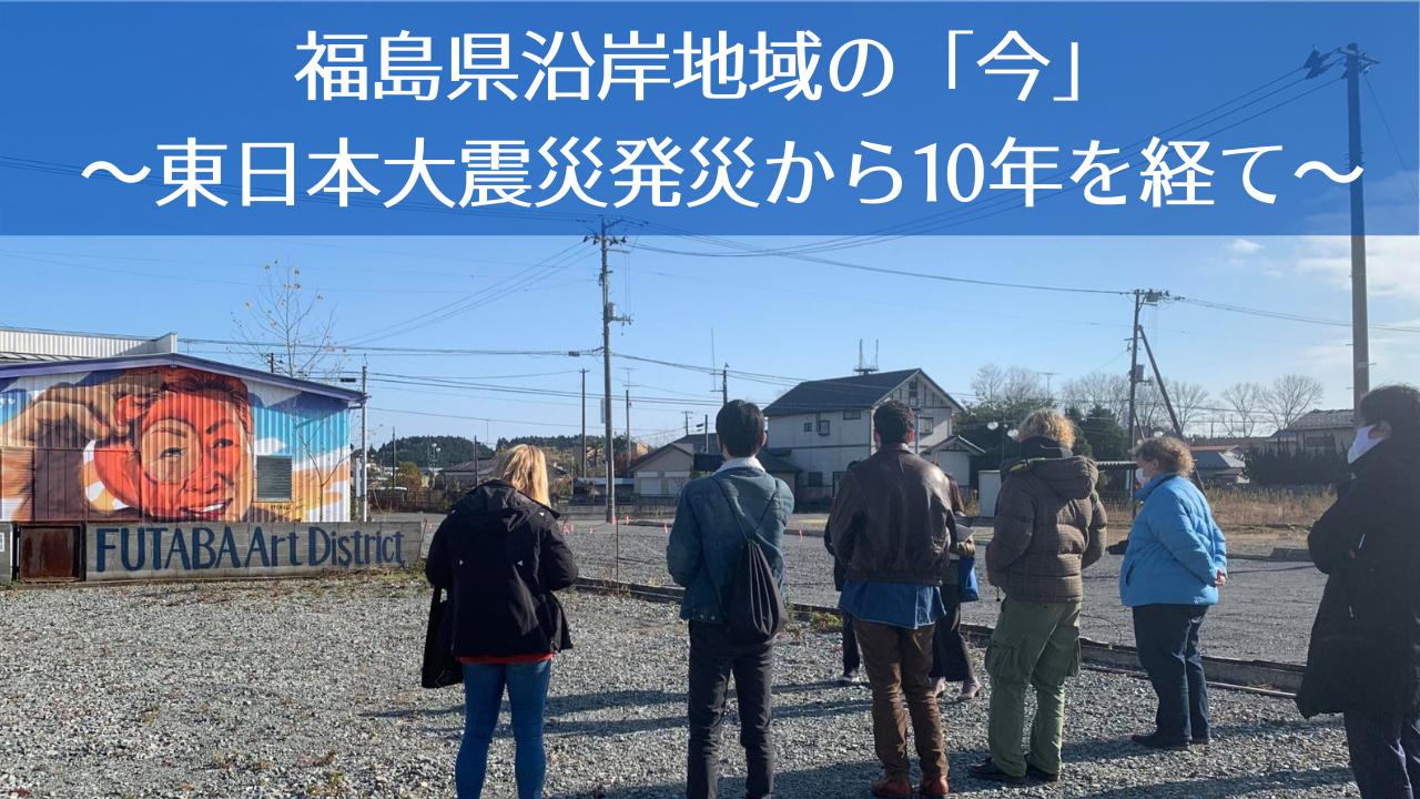 福島県沿岸地域の「今」 ~東日本大震災発災から10年を経て~